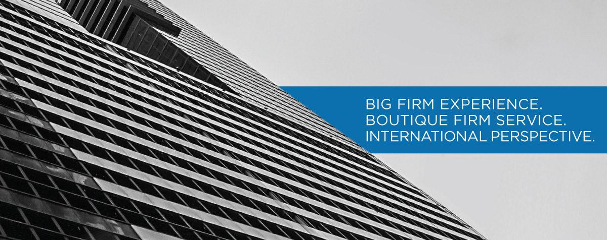 Big Firm Experience. Boutique Firm Service. International Perspective
